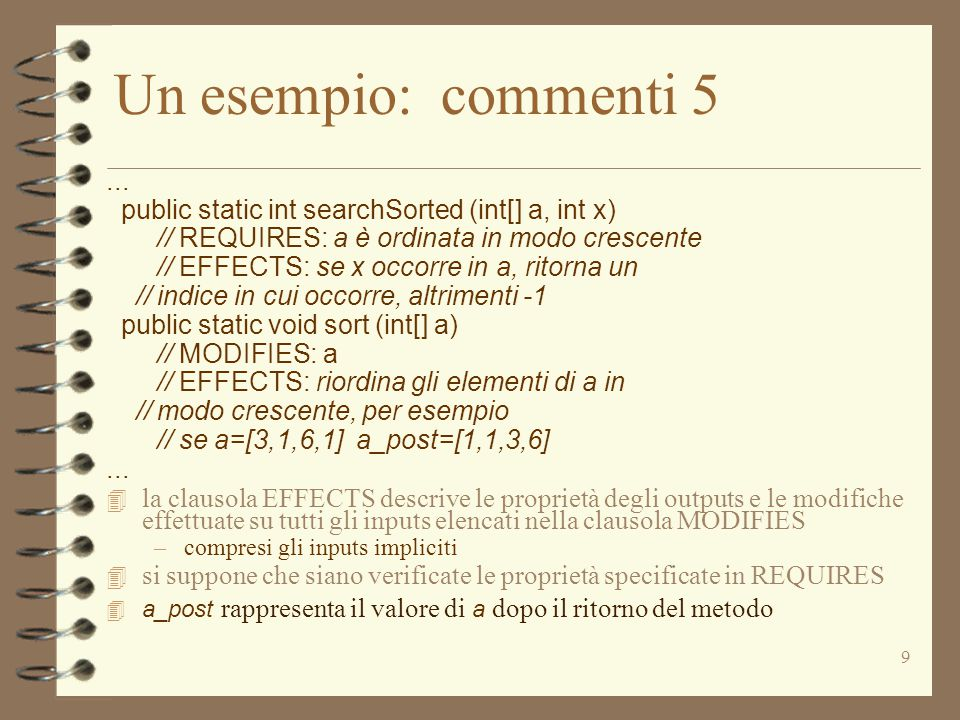 Un esempio: commenti 5 ... public static int searchSorted (int[] a, int x) // REQUIRES: a è ordinata in modo crescente.